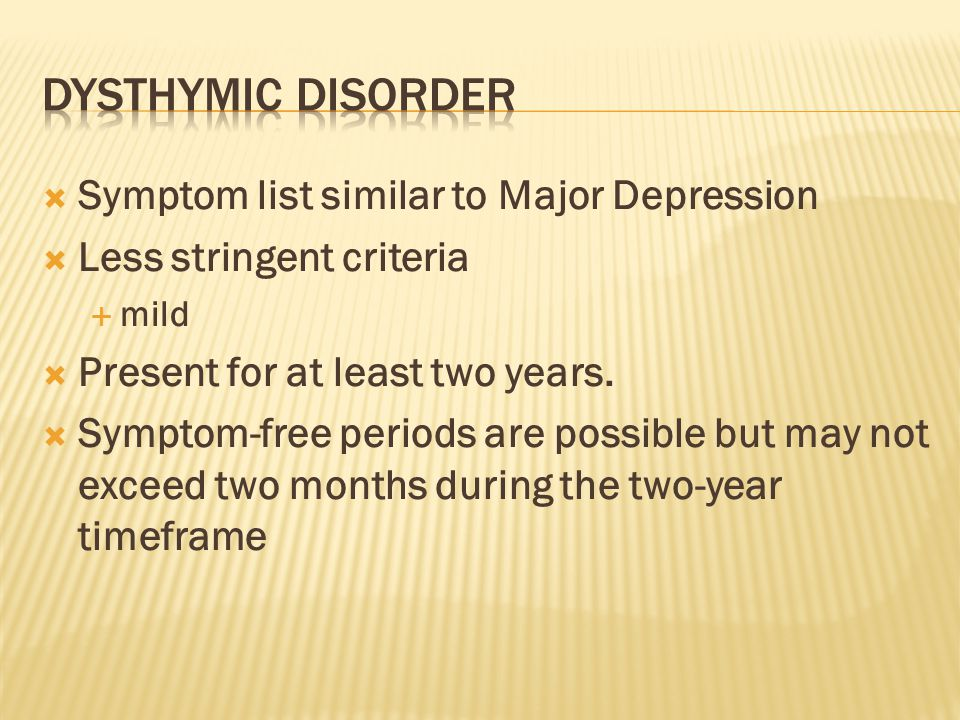  Symptom list similar to Major Depression  Less stringent criteria  mild  Present for at least two years.