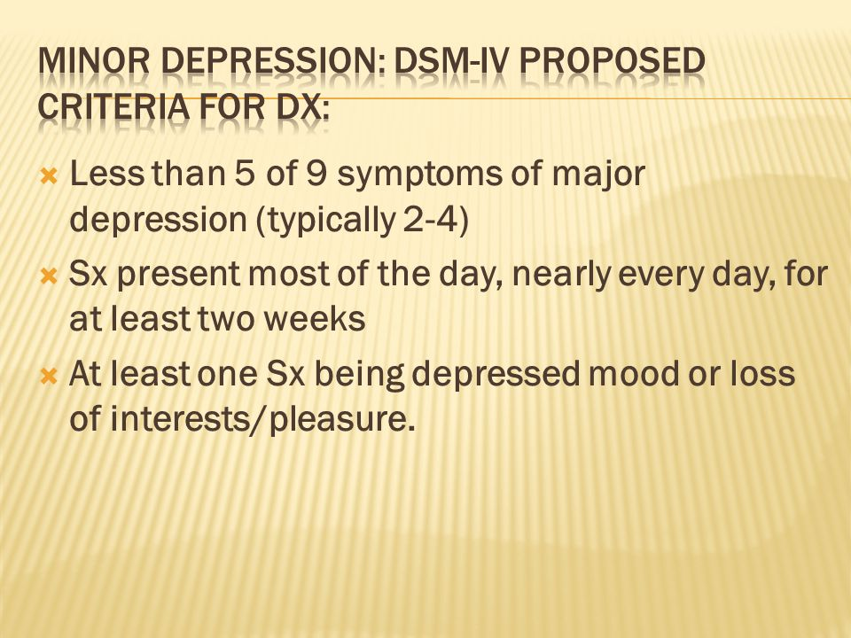  Less than 5 of 9 symptoms of major depression (typically 2-4)  Sx present most of the day, nearly every day, for at least two weeks  At least one Sx being depressed mood or loss of interests/pleasure.