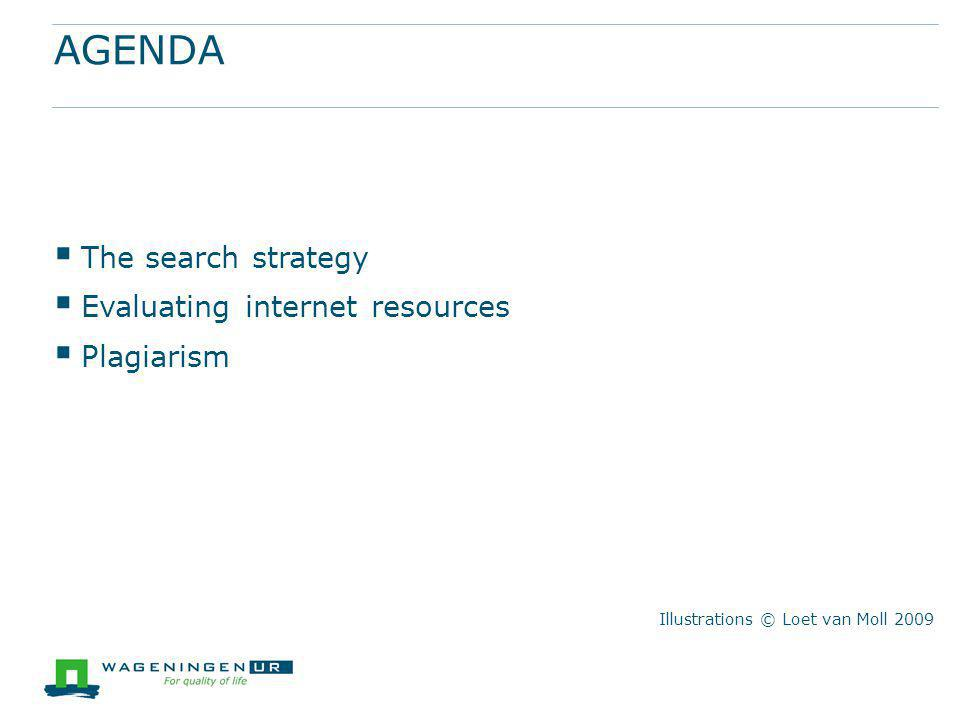 AGENDA  The search strategy  Evaluating internet resources  Plagiarism Illustrations © Loet van Moll 2009