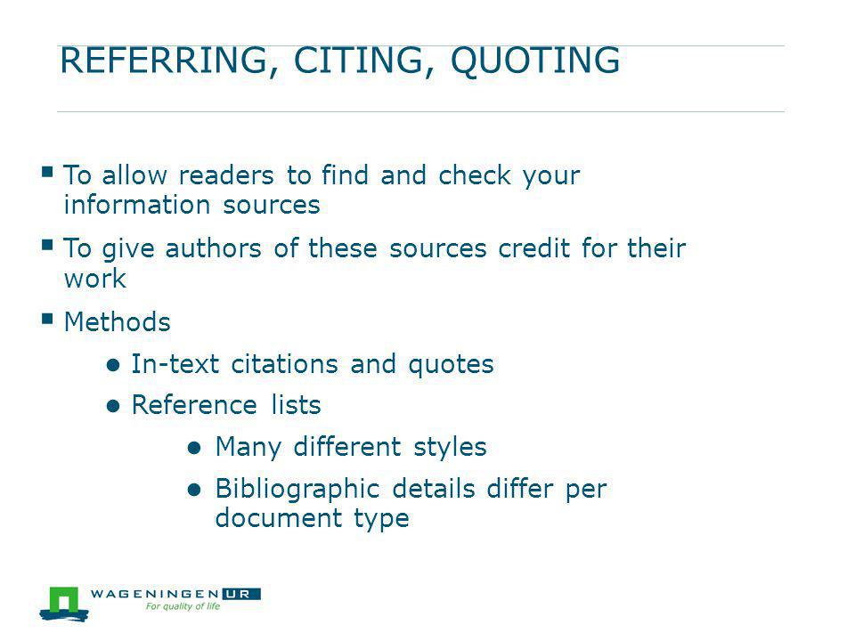 REFERRING, CITING, QUOTING  To allow readers to find and check your information sources  To give authors of these sources credit for their work  Me