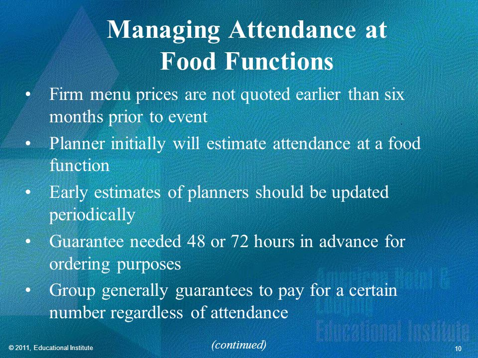 10 Managing Attendance at Food Functions Firm menu prices are not quoted earlier than six months prior to event Planner initially will estimate attendance at a food function Early estimates of planners should be updated periodically Guarantee needed 48 or 72 hours in advance for ordering purposes Group generally guarantees to pay for a certain number regardless of attendance (continued)
