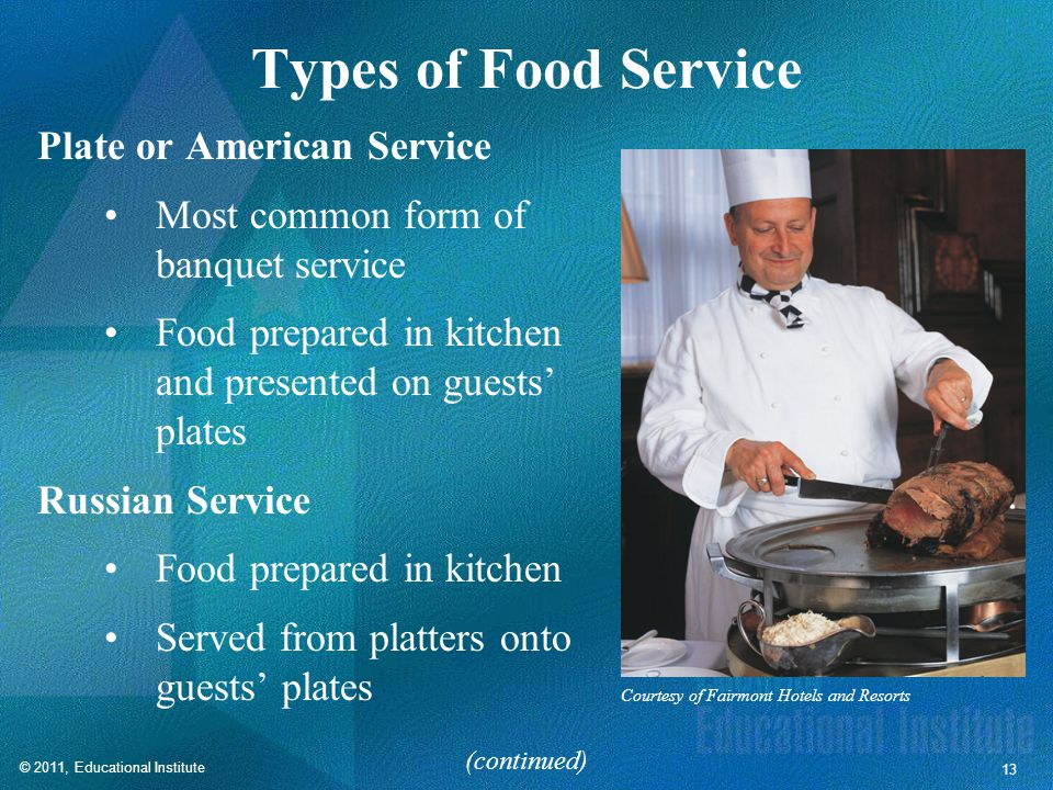 © 2011, Educational Institute 13 Types of Food Service Plate or American Service Most common form of banquet service Food prepared in kitchen and presented on guests' plates Russian Service Food prepared in kitchen Served from platters onto guests' plates (continued) Courtesy of Fairmont Hotels and Resorts