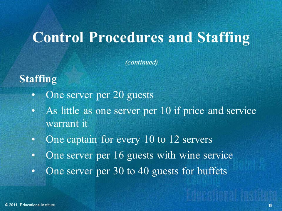 © 2011, Educational Institute 18 Control Procedures and Staffing Staffing One server per 20 guests As little as one server per 10 if price and service warrant it One captain for every 10 to 12 servers One server per 16 guests with wine service One server per 30 to 40 guests for buffets (continued)