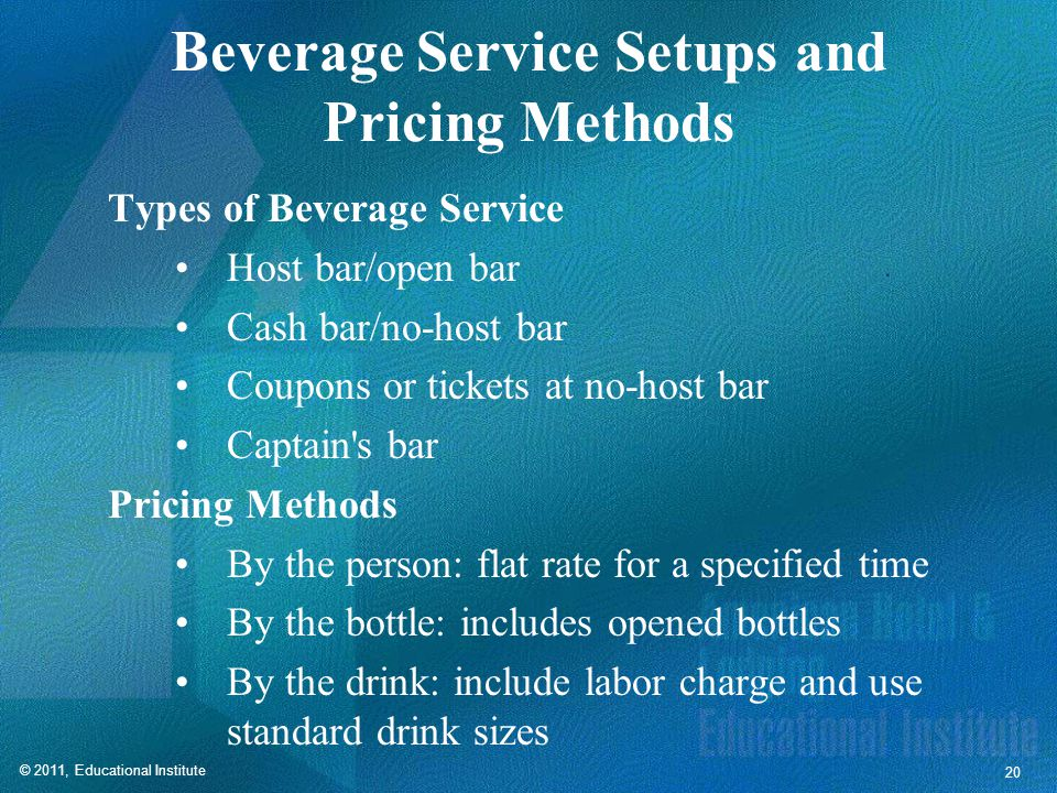 © 2011, Educational Institute 20 Beverage Service Setups and Pricing Methods Types of Beverage Service Host bar/open bar Cash bar/no-host bar Coupons or tickets at no-host bar Captain s bar Pricing Methods By the person: flat rate for a specified time By the bottle: includes opened bottles By the drink: include labor charge and use standard drink sizes