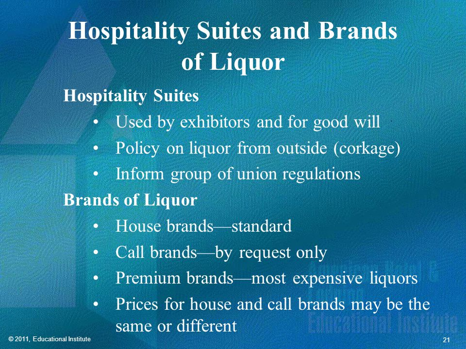 © 2011, Educational Institute 21 Hospitality Suites and Brands of Liquor Hospitality Suites Used by exhibitors and for good will Policy on liquor from outside (corkage) Inform group of union regulations Brands of Liquor House brands—standard Call brands—by request only Premium brands—most expensive liquors Prices for house and call brands may be the same or different