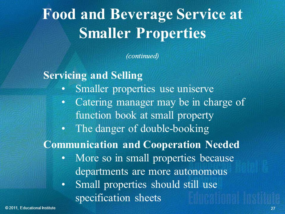 © 2011, Educational Institute 27 Food and Beverage Service at Smaller Properties Servicing and Selling Smaller properties use uniserve Catering manager may be in charge of function book at small property The danger of double-booking Communication and Cooperation Needed More so in small properties because departments are more autonomous Small properties should still use specification sheets (continued)