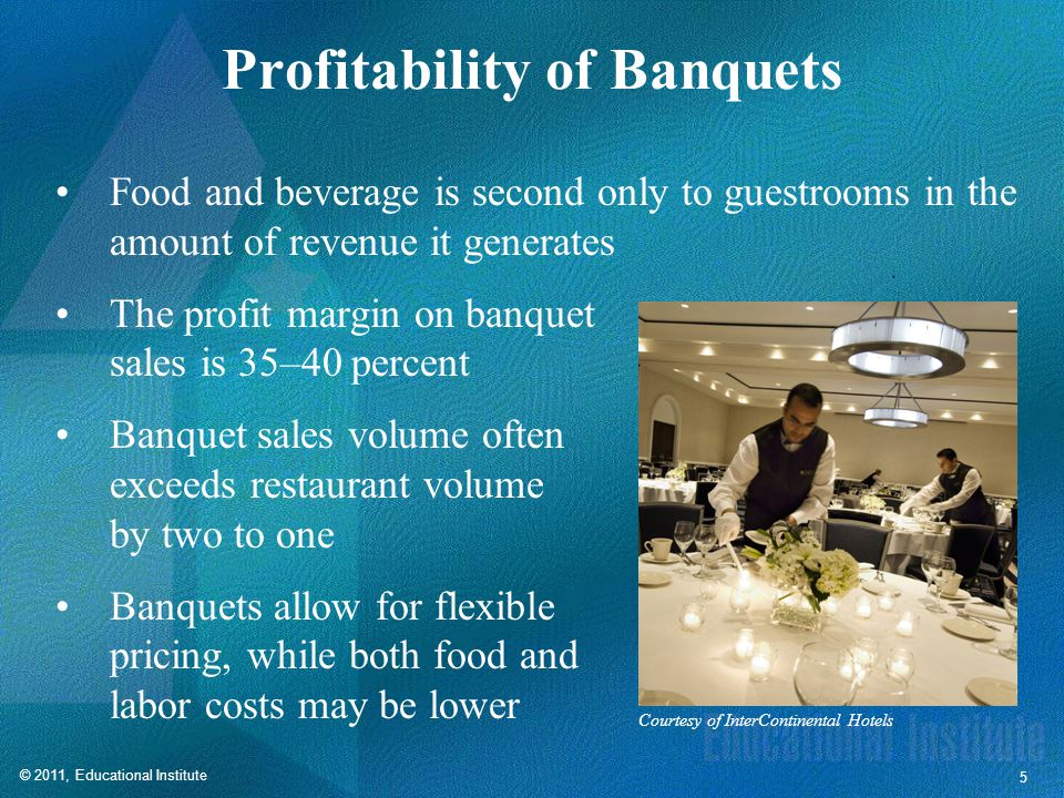 © 2011, Educational Institute 5 Profitability of Banquets Food and beverage is second only to guestrooms in the amount of revenue it generates The profit margin on banquet sales is 35–40 percent Banquet sales volume often exceeds restaurant volume by two to one Banquets allow for flexible pricing, while both food and labor costs may be lower Courtesy of InterContinental Hotels