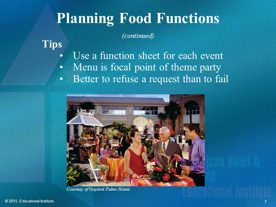© 2011, Educational Institute 7 Planning Food Functions Tips Use a function sheet for each event Menu is focal point of theme party Better to refuse a request than to fail Courtesy of Gaylord Palms Hotels (continued)