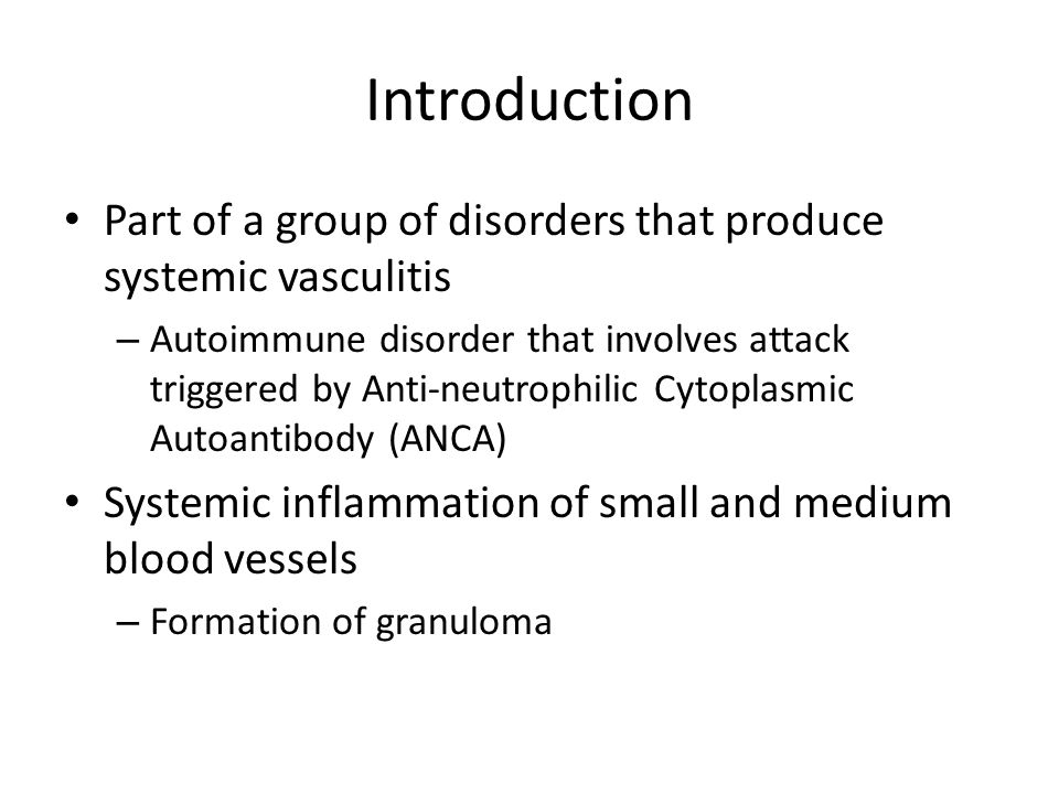 Introduction Part of a group of disorders that produce systemic vasculitis – Autoimmune disorder that involves attack triggered by Anti-neutrophilic C