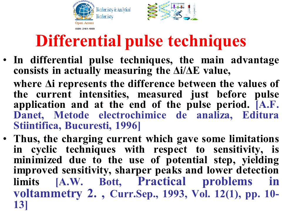 Differential pulse techniques In differential pulse techniques, the main advantage consists in actually measuring the Δi/ΔE value, where Δi represents the difference between the values of the current intensities, measured just before pulse application and at the end of the pulse period.