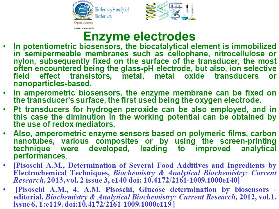 Enzyme electrodes In potentiometric biosensors, the biocatalytical element is immobilized in semipermeable membranes such as cellophane, nitrocellulose or nylon, subsequently fixed on the surface of the transducer, the most often encountered being the glass-pH electrode, but also, ion selective field effect transistors, metal, metal oxide transducers or nanoparticles-based.