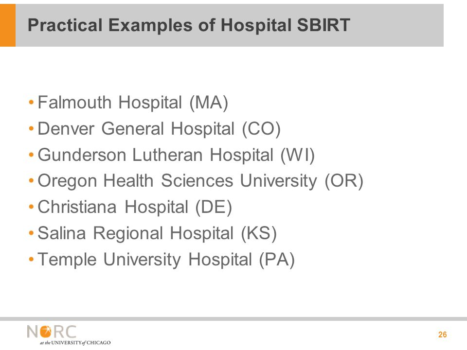 Falmouth Hospital (MA) Denver General Hospital (CO) Gunderson Lutheran Hospital (WI) Oregon Health Sciences University (OR) Christiana Hospital (DE) Salina Regional Hospital (KS) Temple University Hospital (PA) 26 Practical Examples of Hospital SBIRT