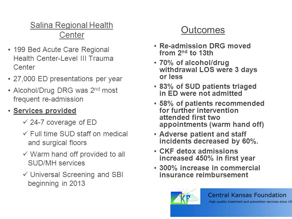 Salina Regional Health Center Outcomes 199 Bed Acute Care Regional Health Center-Level III Trauma Center 27,000 ED presentations per year Alcohol/Drug DRG was 2 nd most frequent re-admission Services provided 24-7 coverage of ED Full time SUD staff on medical and surgical floors Warm hand off provided to all SUD/MH services Universal Screening and SBI beginning in 2013 Re-admission DRG moved from 2 nd to 13th 70% of alcohol/drug withdrawal LOS were 3 days or less 83% of SUD patients triaged in ED were not admitted 58% of patients recommended for further intervention attended first two appointments (warm hand off) Adverse patient and staff incidents decreased by 60%.