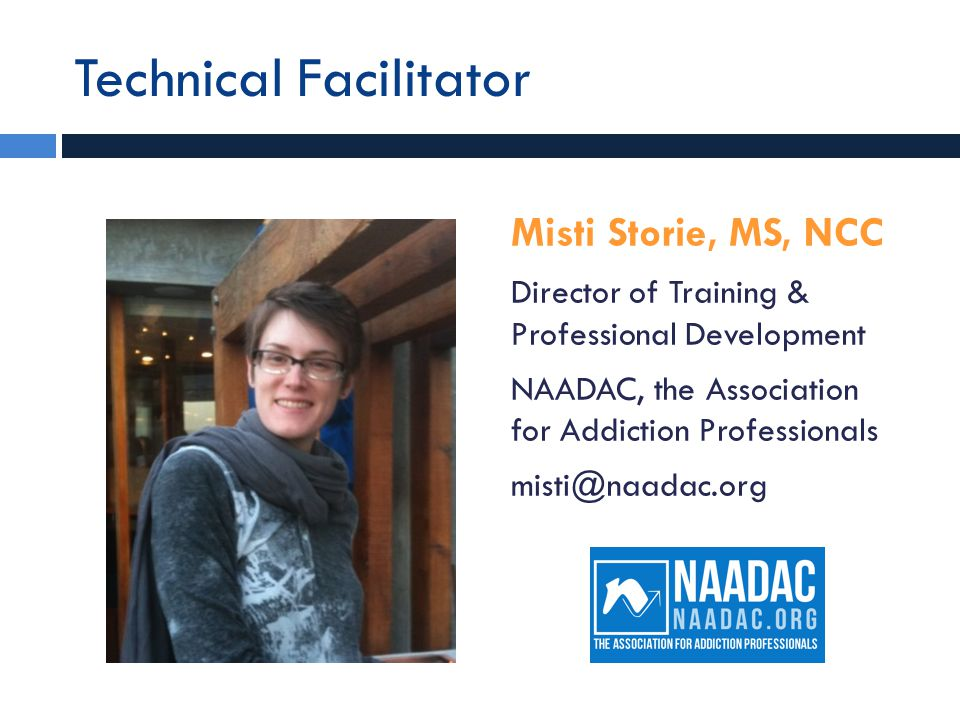 Technical Facilitator Misti Storie, MS, NCC Director of Training & Professional Development NAADAC, the Association for Addiction Professionals misti@naadac.org