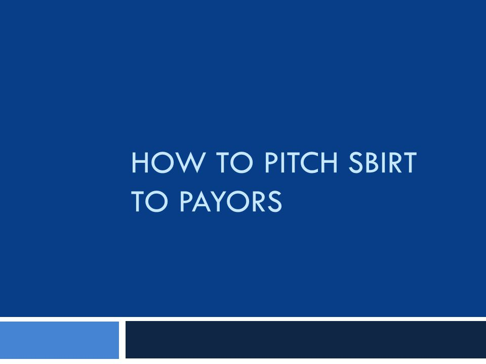 HOW TO PITCH SBIRT TO PAYORS