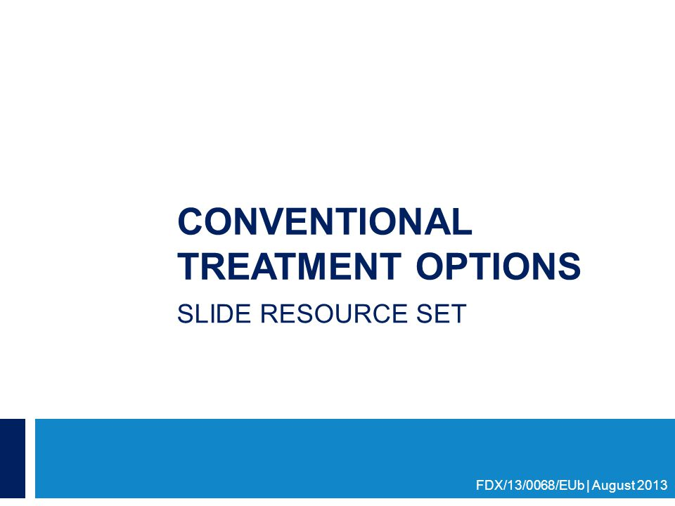 CONVENTIONAL TREATMENT OPTIONS SLIDE RESOURCE SET FDX/13/0068/EUb | August 2013