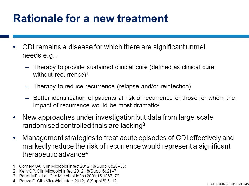 Rationale for a new treatment CDI remains a disease for which there are significant unmet needs e.g.: –Therapy to provide sustained clinical cure (defined as clinical cure without recurrence) 1 –Therapy to reduce recurrence (relapse and/or reinfection) 1 –Better identification of patients at risk of recurrence or those for whom the impact of recurrence would be most dramatic 2 New approaches under investigation but data from large-scale randomised controlled trials are lacking 3 Management strategies to treat acute episodes of CDI effectively and markedly reduce the risk of recurrence would represent a significant therapeutic advance 4 1.Cornely OA.