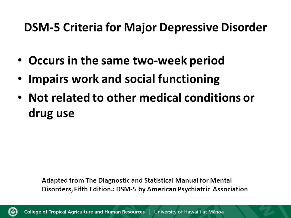 DSM-5 Criteria for Major Depressive Disorder Occurs in the same two-week period Impairs work and social functioning Not related to other medical conditions or drug use Adapted from The Diagnostic and Statistical Manual for Mental Disorders, Fifth Edition.: DSM-5 by American Psychiatric Association