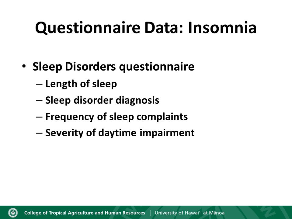 Questionnaire Data: Insomnia Sleep Disorders questionnaire – Length of sleep – Sleep disorder diagnosis – Frequency of sleep complaints – Severity of daytime impairment