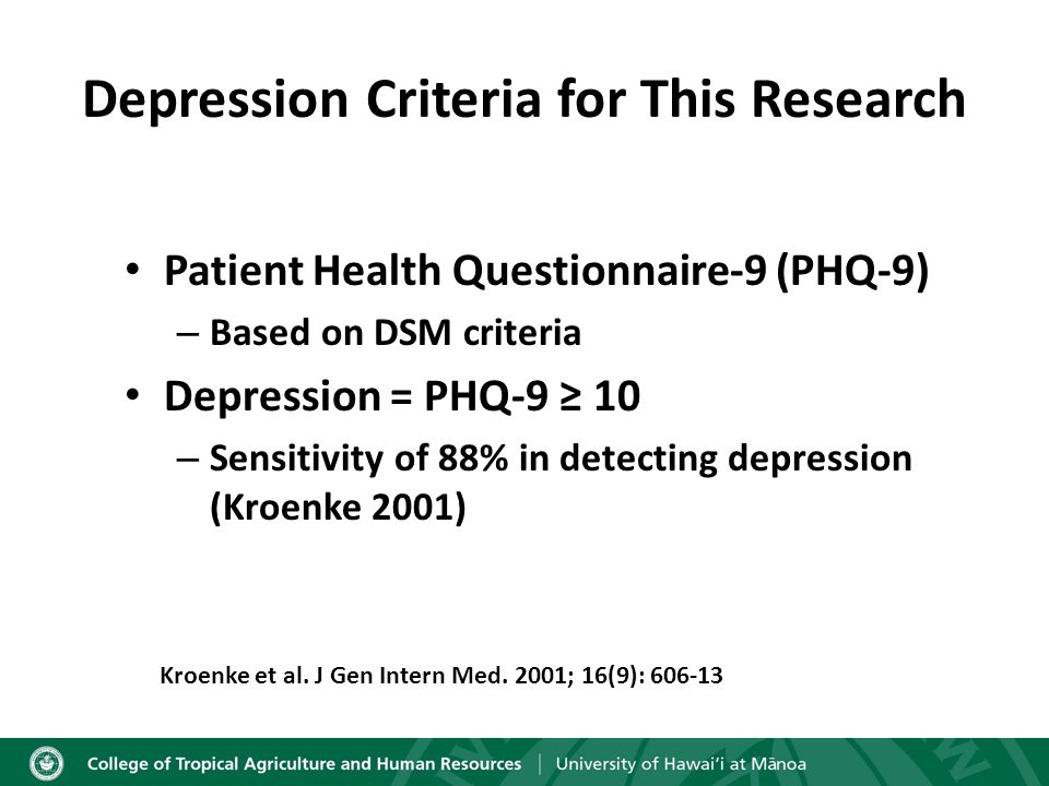 Depression Criteria for This Research Patient Health Questionnaire-9 (PHQ-9) – Based on DSM criteria Depression = PHQ-9 ≥ 10 – Sensitivity of 88% in detecting depression (Kroenke 2001) Kroenke et al.