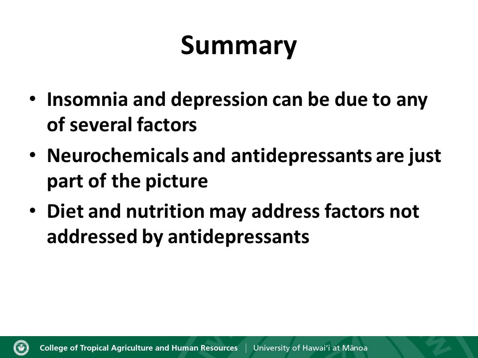 Summary Insomnia and depression can be due to any of several factors Neurochemicals and antidepressants are just part of the picture Diet and nutrition may address factors not addressed by antidepressants