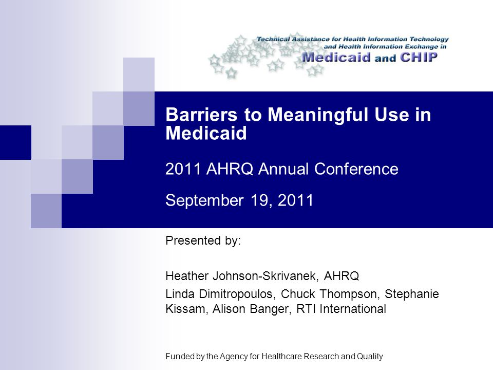 Barriers to Meaningful Use in Medicaid 2011 AHRQ Annual Conference September 19, 2011 Presented by: Heather Johnson-Skrivanek, AHRQ Linda Dimitropoulos, Chuck Thompson, Stephanie Kissam, Alison Banger, RTI International Funded by the Agency for Healthcare Research and Quality