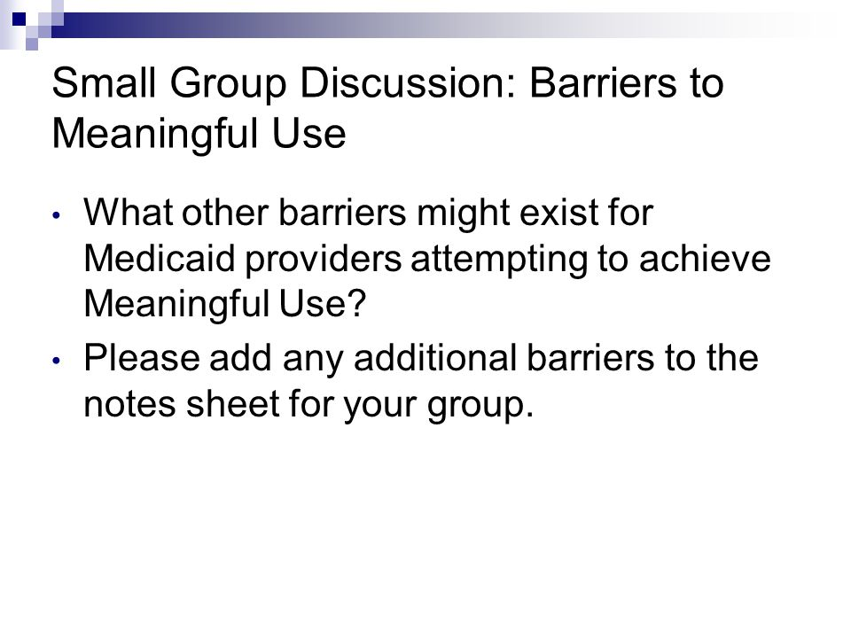Small Group Discussion: Barriers to Meaningful Use What other barriers might exist for Medicaid providers attempting to achieve Meaningful Use? Please
