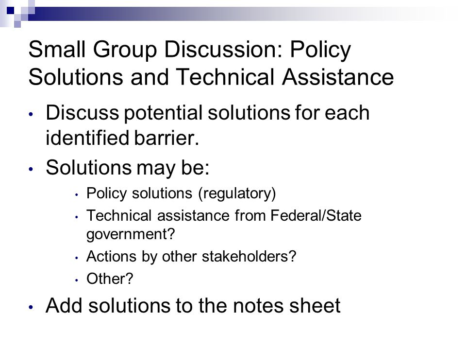 Small Group Discussion: Policy Solutions and Technical Assistance Discuss potential solutions for each identified barrier. Solutions may be: Policy so