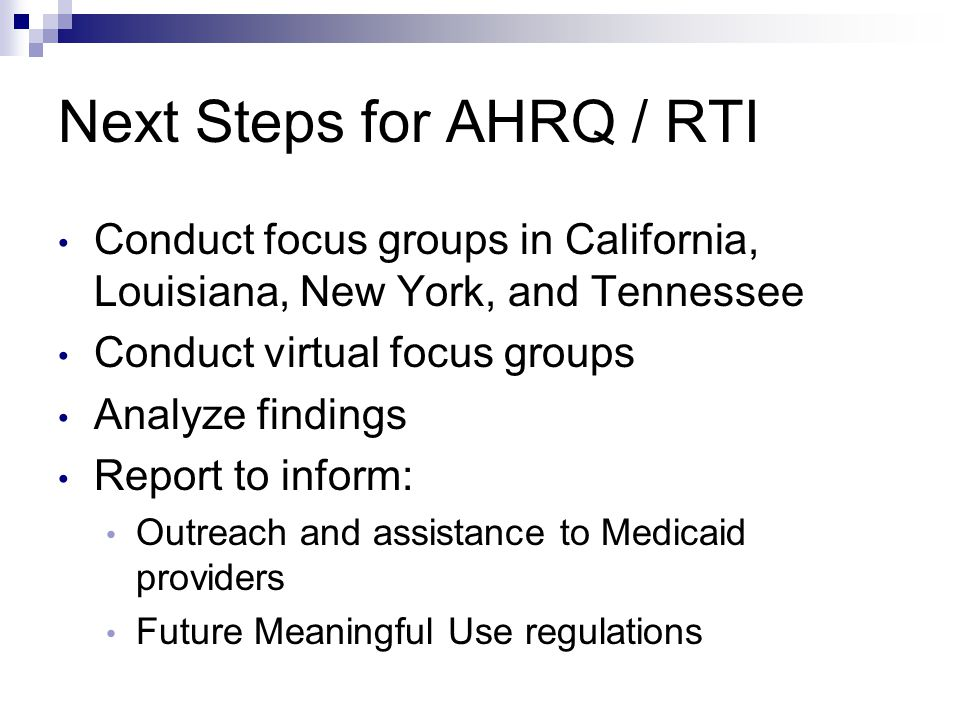 Next Steps for AHRQ / RTI Conduct focus groups in California, Louisiana, New York, and Tennessee Conduct virtual focus groups Analyze findings Report