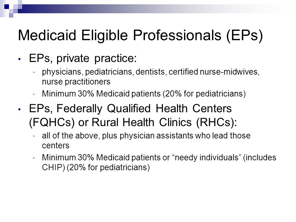 Medicaid Eligible Professionals (EPs) EPs, private practice: physicians, pediatricians, dentists, certified nurse-midwives, nurse practitioners Minimum 30% Medicaid patients (20% for pediatricians) EPs, Federally Qualified Health Centers (FQHCs) or Rural Health Clinics (RHCs): all of the above, plus physician assistants who lead those centers Minimum 30% Medicaid patients or needy individuals (includes CHIP) (20% for pediatricians)