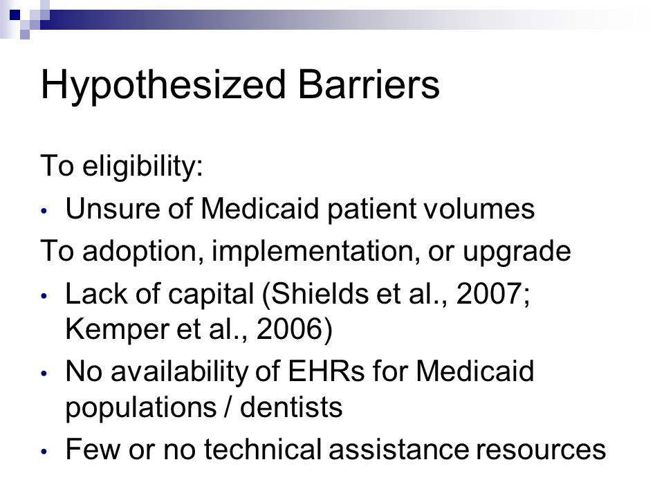 Hypothesized Barriers To eligibility: Unsure of Medicaid patient volumes To adoption, implementation, or upgrade Lack of capital (Shields et al., 2007
