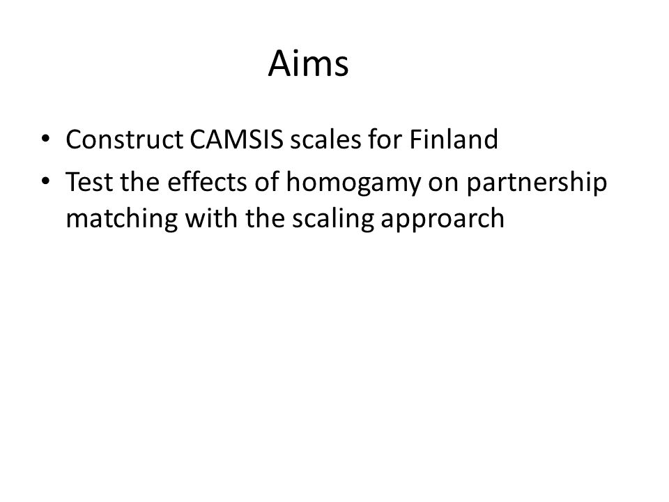 Aims Construct CAMSIS scales for Finland Test the effects of homogamy on partnership matching with the scaling approarch