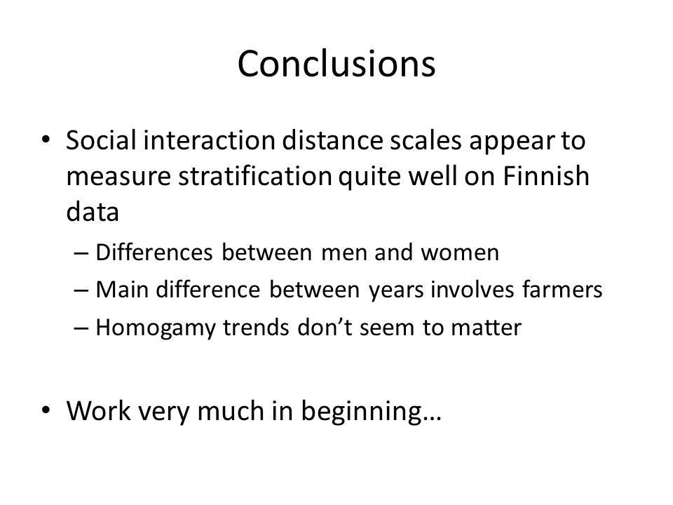 Conclusions Social interaction distance scales appear to measure stratification quite well on Finnish data – Differences between men and women – Main difference between years involves farmers – Homogamy trends don't seem to matter Work very much in beginning…