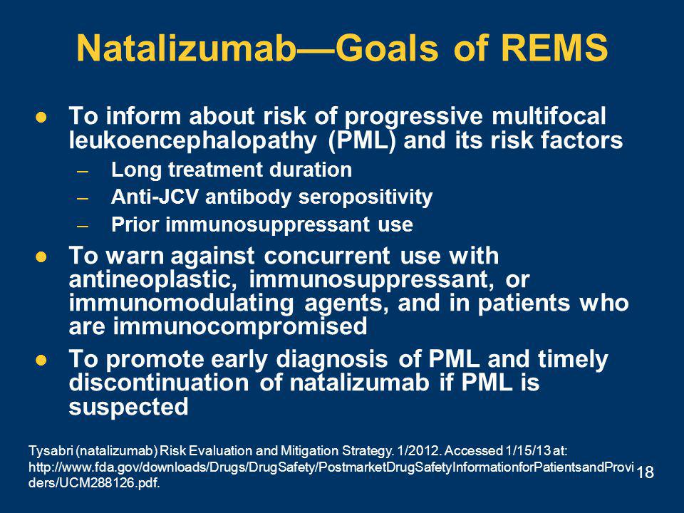 18 Natalizumab—Goals of REMS To inform about risk of progressive multifocal leukoencephalopathy (PML) and its risk factors –Long treatment duration –Anti-JCV antibody seropositivity –Prior immunosuppressant use To warn against concurrent use with antineoplastic, immunosuppressant, or immunomodulating agents, and in patients who are immunocompromised To promote early diagnosis of PML and timely discontinuation of natalizumab if PML is suspected Tysabri (natalizumab) Risk Evaluation and Mitigation Strategy.