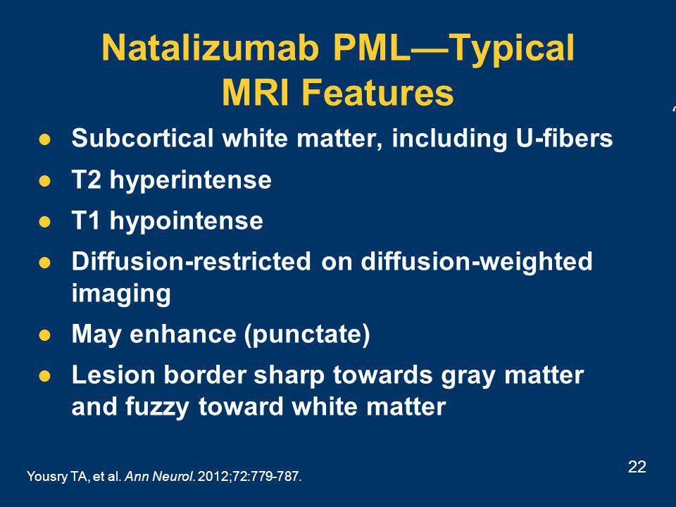 22 Natalizumab PML—Typical MRI Features Subcortical white matter, including U-fibers T2 hyperintense T1 hypointense Diffusion-restricted on diffusion-weighted imaging May enhance (punctate) Lesion border sharp towards gray matter and fuzzy toward white matter Yousry TA, et al.