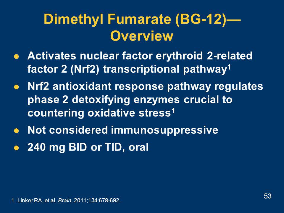 53 Dimethyl Fumarate (BG-12)— Overview Activates nuclear factor erythroid 2-related factor 2 (Nrf2) transcriptional pathway 1 Nrf2 antioxidant response pathway regulates phase 2 detoxifying enzymes crucial to countering oxidative stress 1 Not considered immunosuppressive 240 mg BID or TID, oral 1.