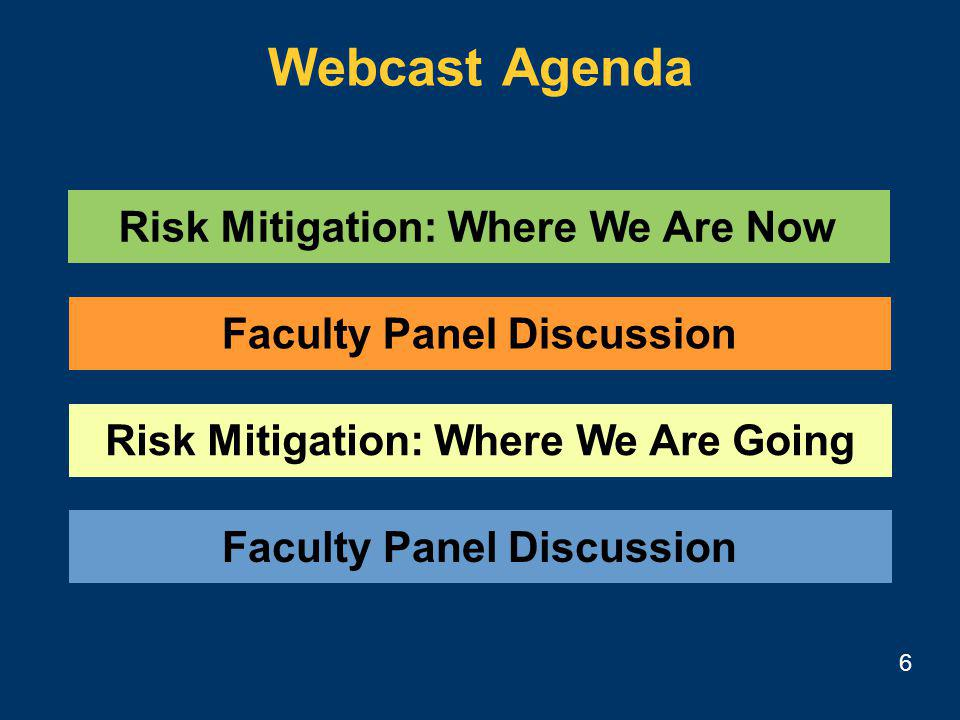 6 Risk Mitigation: Where We Are Now Risk Mitigation: Where We Are Going Faculty Panel Discussion Webcast Agenda