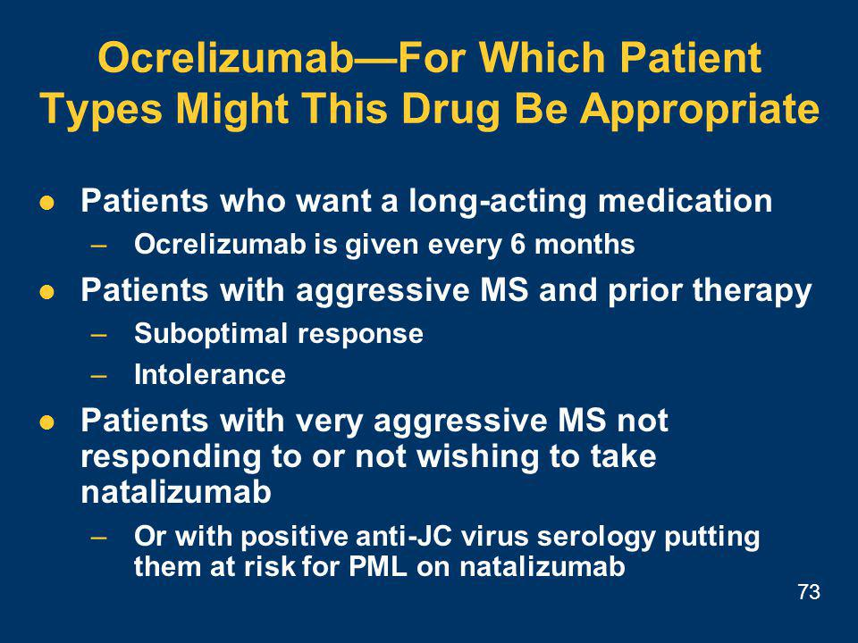73 Ocrelizumab—For Which Patient Types Might This Drug Be Appropriate Patients who want a long-acting medication –Ocrelizumab is given every 6 months Patients with aggressive MS and prior therapy –Suboptimal response –Intolerance Patients with very aggressive MS not responding to or not wishing to take natalizumab –Or with positive anti-JC virus serology putting them at risk for PML on natalizumab