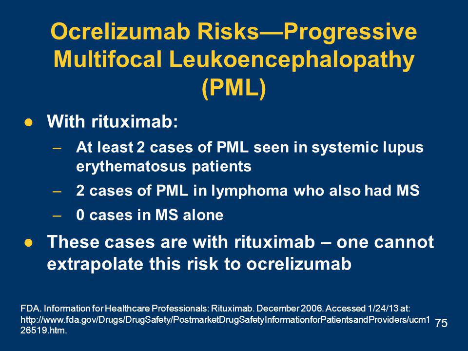 75 Ocrelizumab Risks—Progressive Multifocal Leukoencephalopathy (PML) With rituximab: –At least 2 cases of PML seen in systemic lupus erythematosus patients –2 cases of PML in lymphoma who also had MS –0 cases in MS alone These cases are with rituximab – one cannot extrapolate this risk to ocrelizumab FDA.