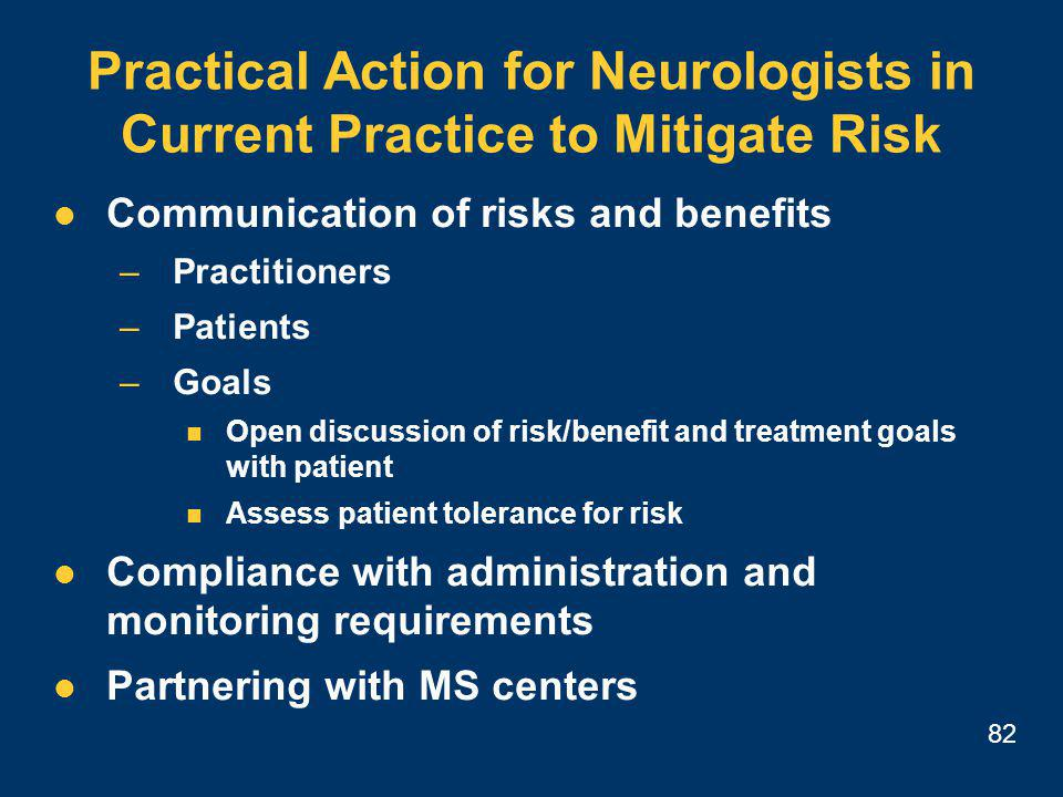 82 Practical Action for Neurologists in Current Practice to Mitigate Risk Communication of risks and benefits –Practitioners –Patients –Goals Open discussion of risk/benefit and treatment goals with patient Assess patient tolerance for risk Compliance with administration and monitoring requirements Partnering with MS centers