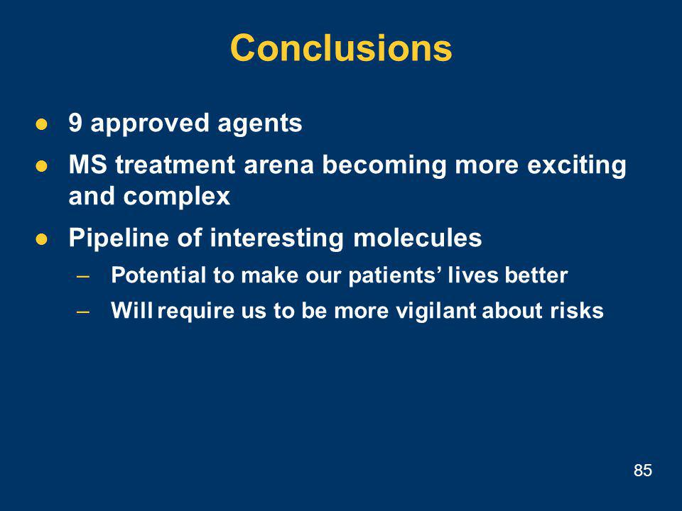 85 Conclusions 9 approved agents MS treatment arena becoming more exciting and complex Pipeline of interesting molecules –Potential to make our patients' lives better –Will require us to be more vigilant about risks