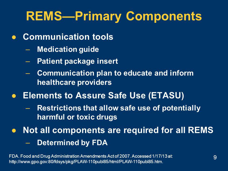 9 REMS—Primary Components Communication tools –Medication guide –Patient package insert –Communication plan to educate and inform healthcare providers Elements to Assure Safe Use (ETASU) –Restrictions that allow safe use of potentially harmful or toxic drugs Not all components are required for all REMS –Determined by FDA FDA.