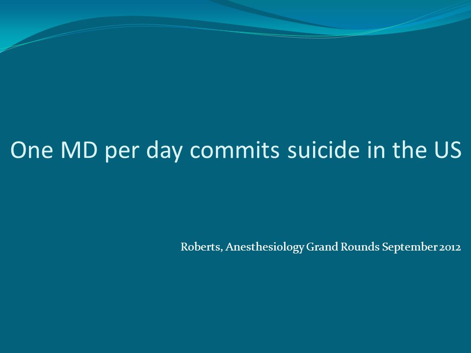 One MD per day commits suicide in the US Roberts, Anesthesiology Grand Rounds September 2012