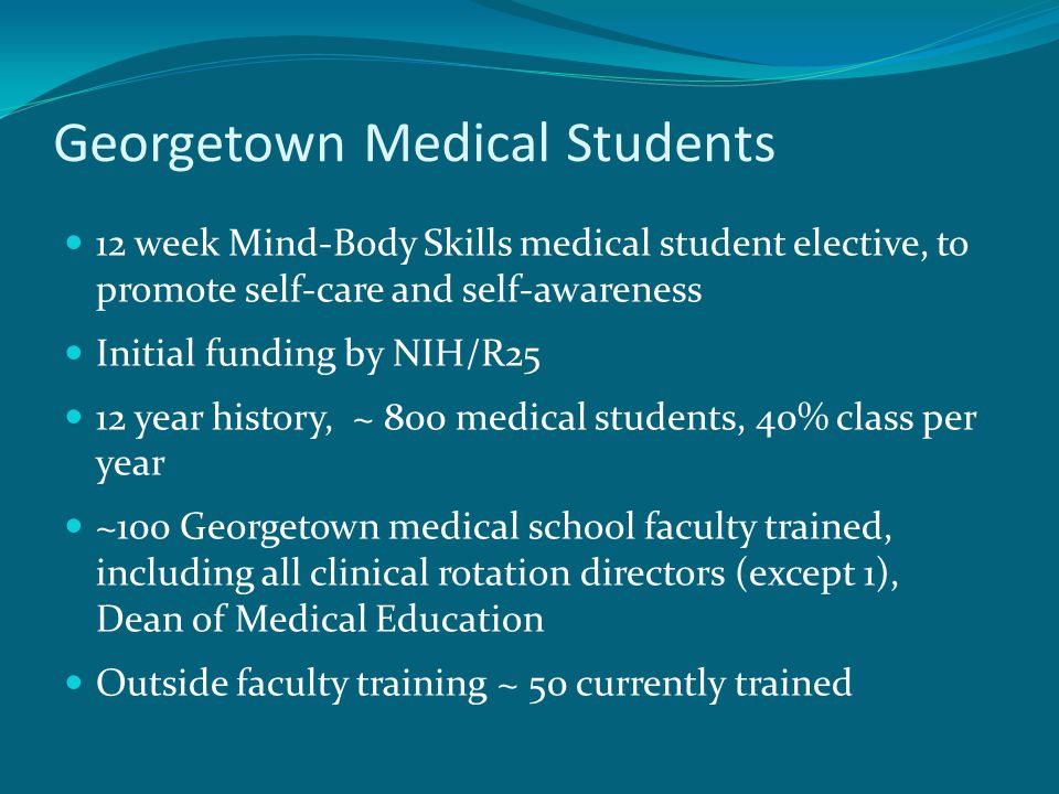 Georgetown Medical Students 12 week Mind-Body Skills medical student elective, to promote self-care and self-awareness Initial funding by NIH/R25 12 year history, ~ 800 medical students, 40% class per year ~100 Georgetown medical school faculty trained, including all clinical rotation directors (except 1), Dean of Medical Education Outside faculty training ~ 50 currently trained