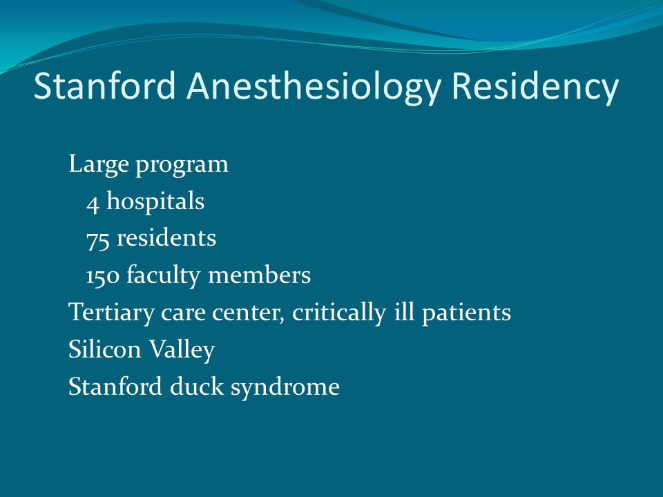 Stanford Anesthesiology Residency Large program 4 hospitals 75 residents 150 faculty members Tertiary care center, critically ill patients Silicon Valley Stanford duck syndrome