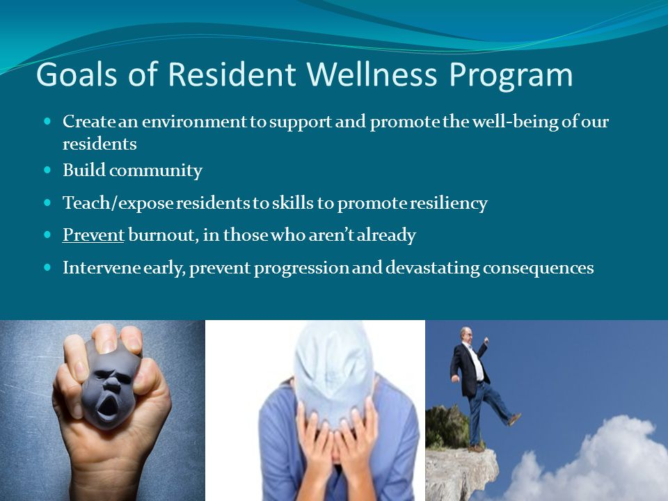 Goals of Resident Wellness Program Create an environment to support and promote the well-being of our residents Build community Teach/expose residents to skills to promote resiliency Prevent burnout, in those who aren't already Intervene early, prevent progression and devastating consequences