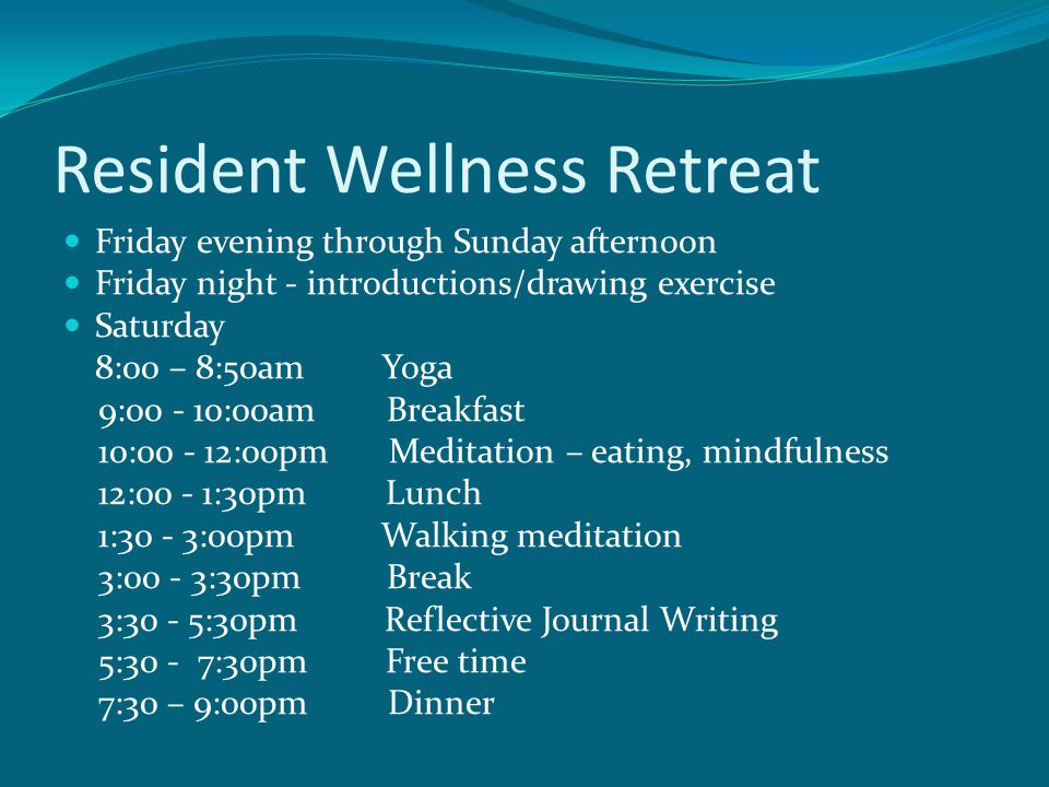 Resident Wellness Retreat Friday evening through Sunday afternoon Friday night - introductions/drawing exercise Saturday 8:00 – 8:50am Yoga 9:00 - 10:00am Breakfast 10:00 - 12:00pm Meditation – eating, mindfulness 12:00 - 1:30pm Lunch 1:30 - 3:00pm Walking meditation 3:00 - 3:30pm Break 3:30 - 5:30pm Reflective Journal Writing 5:30 - 7:30pm Free time 7:30 – 9:00pm Dinner