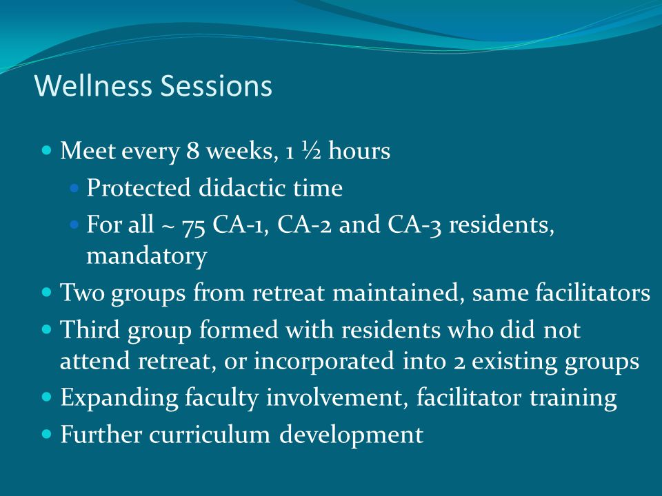 Wellness Sessions Meet every 8 weeks, 1 ½ hours Protected didactic time For all ~ 75 CA-1, CA-2 and CA-3 residents, mandatory Two groups from retreat maintained, same facilitators Third group formed with residents who did not attend retreat, or incorporated into 2 existing groups Expanding faculty involvement, facilitator training Further curriculum development