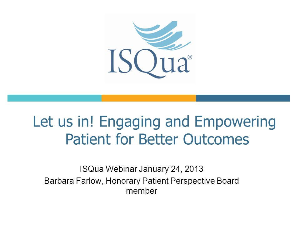 ISQua Webinar January 24, 2013 Barbara Farlow, Honorary Patient Perspective Board member Let us in.