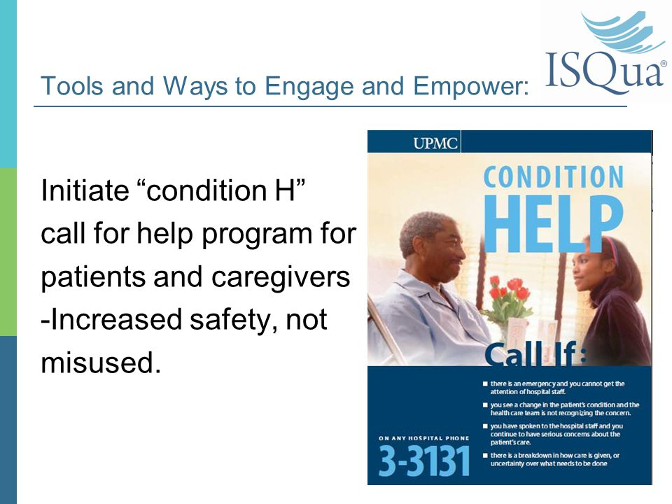 "Tools and Ways to Engage and Empower: Initiate ""condition H"" call for help program for patients and caregivers -Increased safety, not misused. 11"